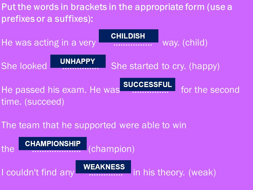 Put the words in brackets in the appropriate form (use a prefixes or a suffixes): He was acting in a very ..………….. way. (child) She looked …………… She started to cry. (happy) He passed his exam. He was …………… for the second time. (succeed) The team that he supported were able to win the ……………….. (champion) I couldn t find any ..………… in his theory. (weak)