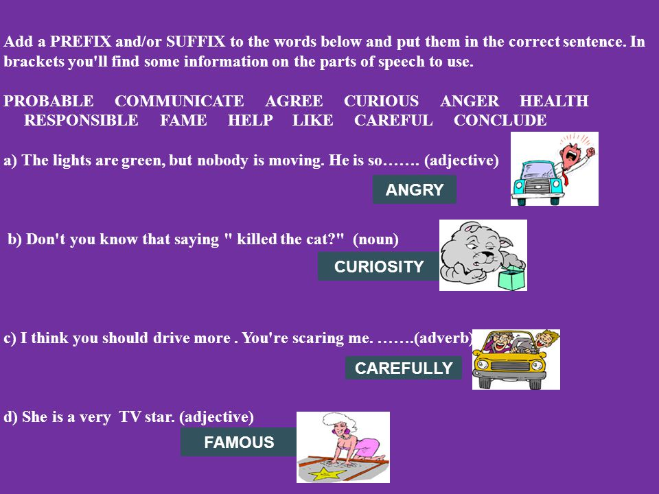 Add a PREFIX and/or SUFFIX to the words below and put them in the correct sentence. In brackets you ll find some information on the parts of speech to use. PROBABLE COMMUNICATE AGREE CURIOUS ANGER HEALTH RESPONSIBLE FAME HELP LIKE CAREFUL CONCLUDE a) The lights are green, but nobody is moving. He is so……. (adjective) b) Don t you know that saying killed the cat (noun) c) I think you should drive more . You re scaring me. …….(adverb) d) She is a very TV star. (adjective)