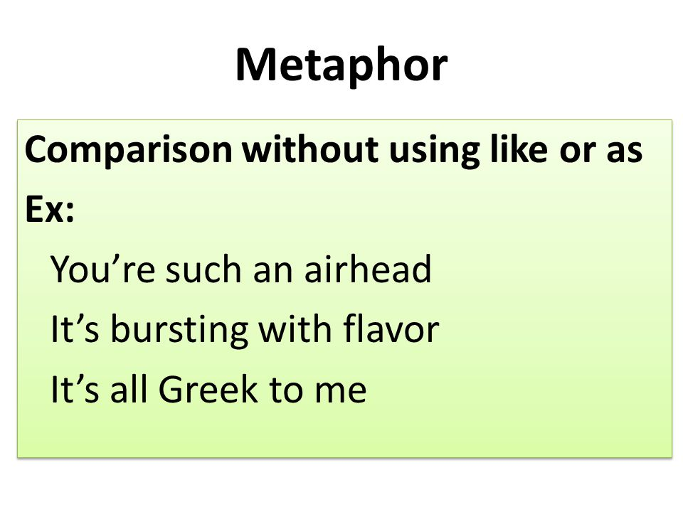 Metaphor Comparison without using like or as Ex: You're such an airhead It's bursting with flavor It's all Greek to me