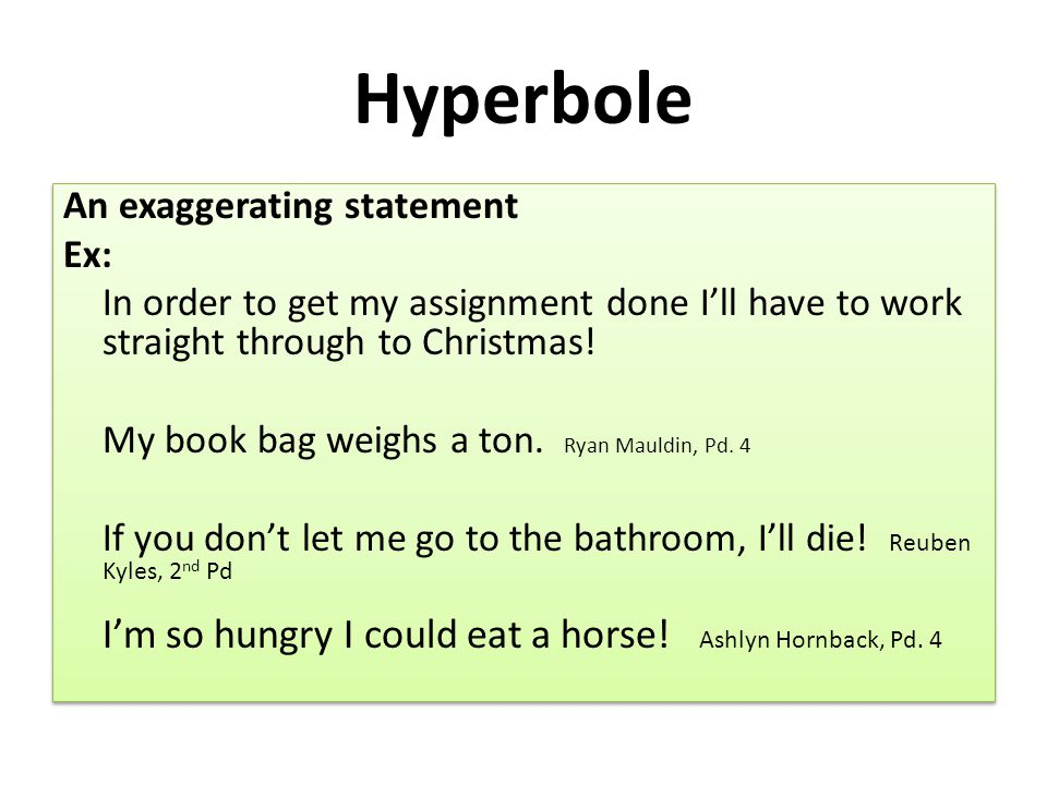 Hyperbole An exaggerating statement Ex: