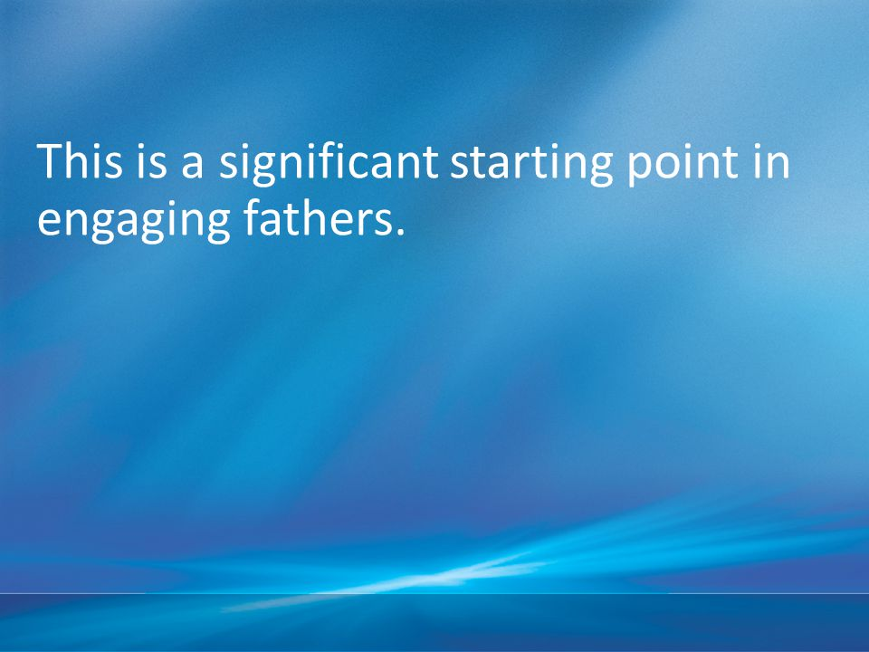 This is a significant starting point in engaging fathers.