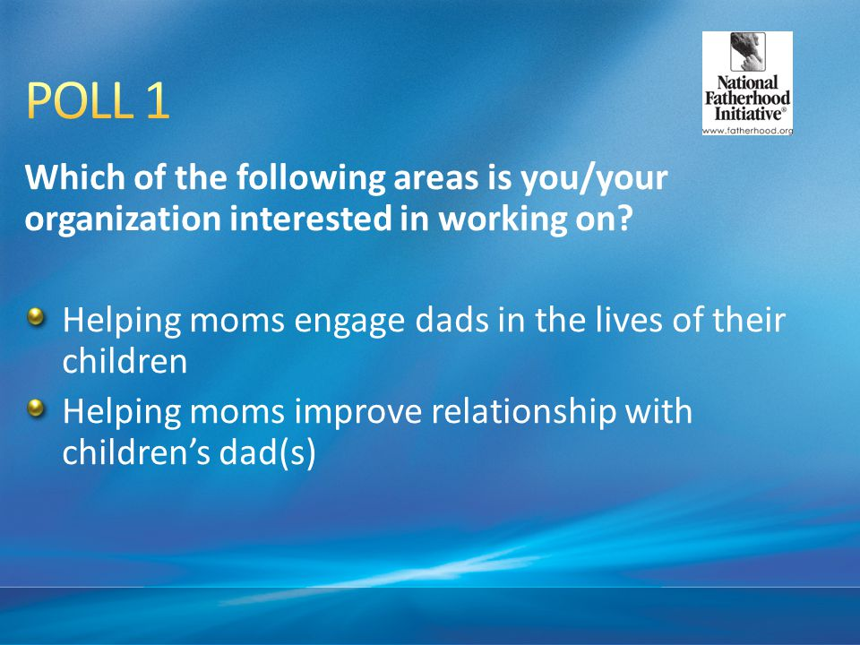 POLL 1 Which of the following areas is you/your organization interested in working on Helping moms engage dads in the lives of their children.