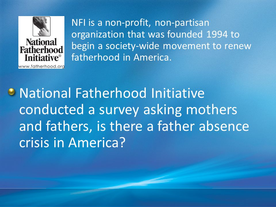 NFI is a non-profit, non-partisan organization that was founded 1994 to begin a society-wide movement to renew fatherhood in America.