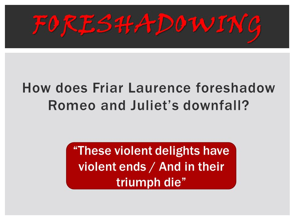 Foreshadowing How does Friar Laurence foreshadow Romeo and Juliet's downfall Foreshadowing: These violent delights have violent ends