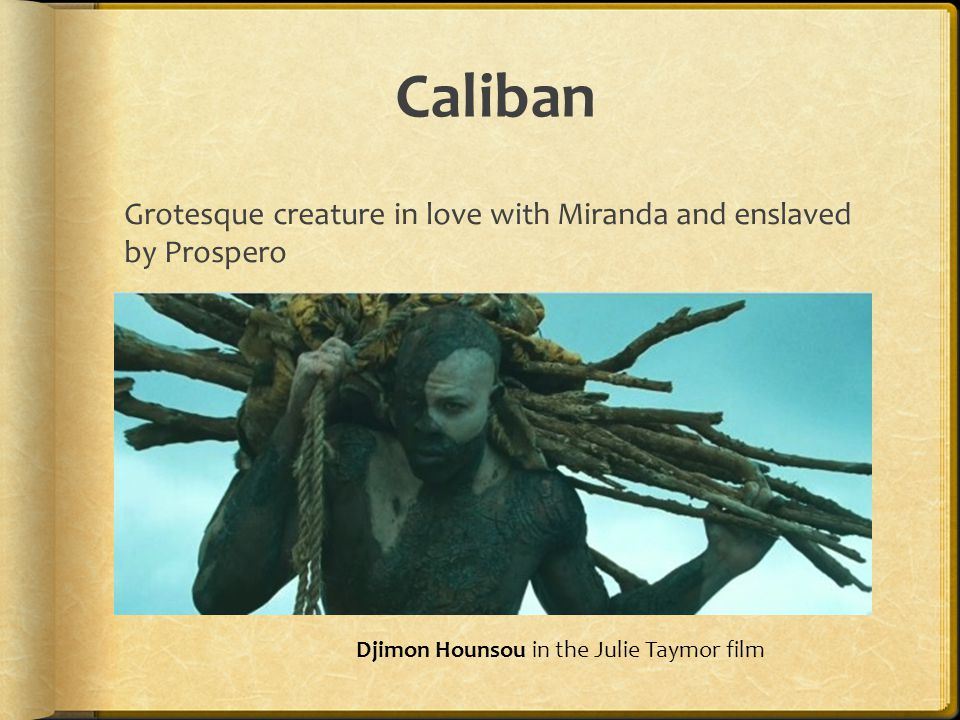 Caliban Grotesque creature in love with Miranda and enslaved by Prospero.