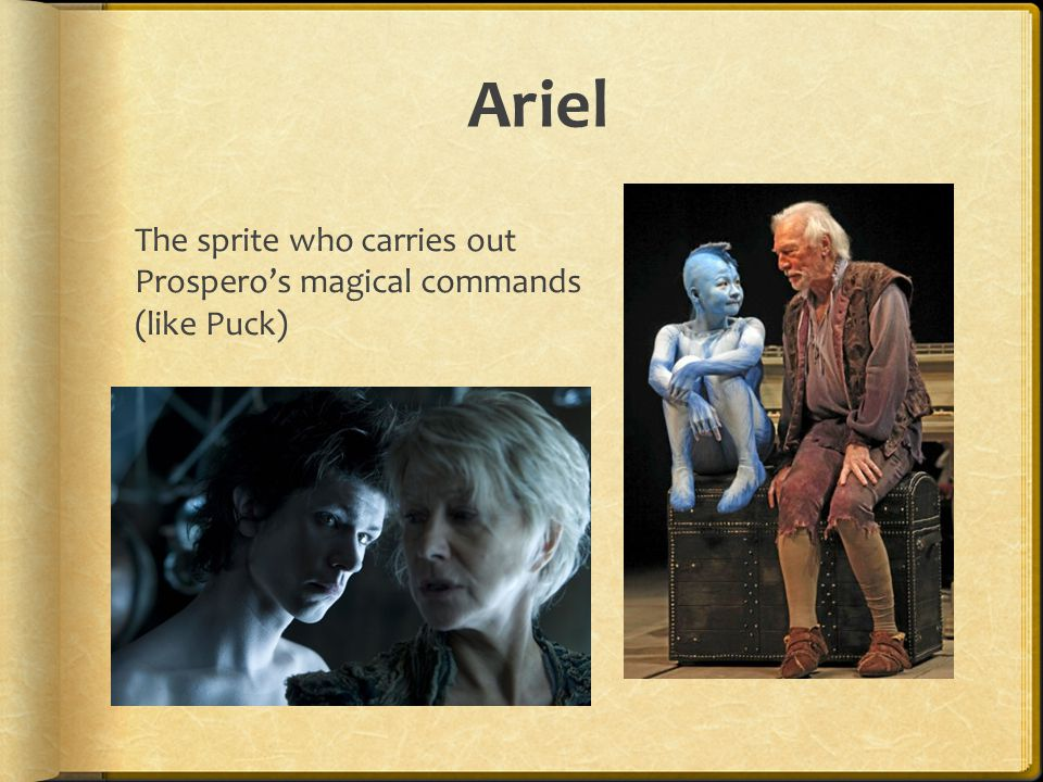 Ariel The sprite who carries out Prospero's magical commands (like Puck)