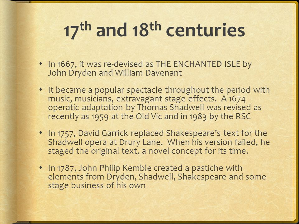 17th and 18th centuries In 1667, it was re-devised as THE ENCHANTED ISLE by John Dryden and William Davenant.
