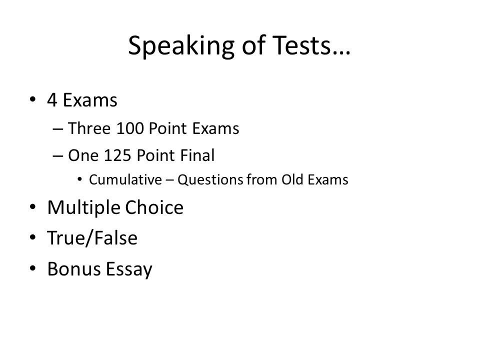 Speaking of Tests… 4 Exams Multiple Choice True/False Bonus Essay