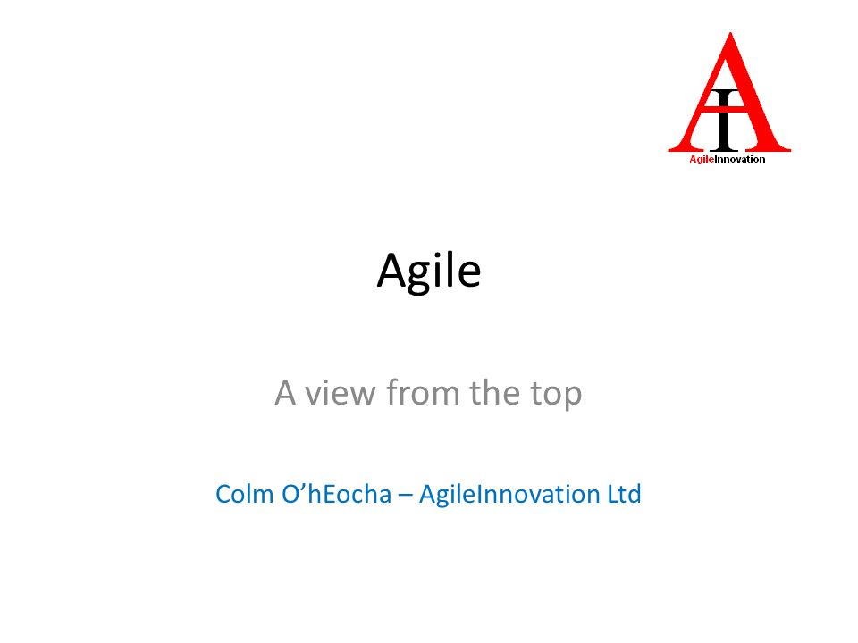 A view from the top Colm O'hEocha – AgileInnovation Ltd