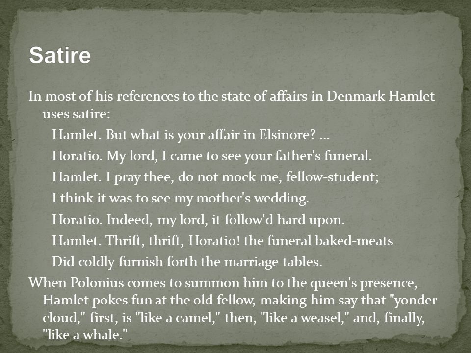 Satire In most of his references to the state of affairs in Denmark Hamlet uses satire: Hamlet. But what is your affair in Elsinore ...