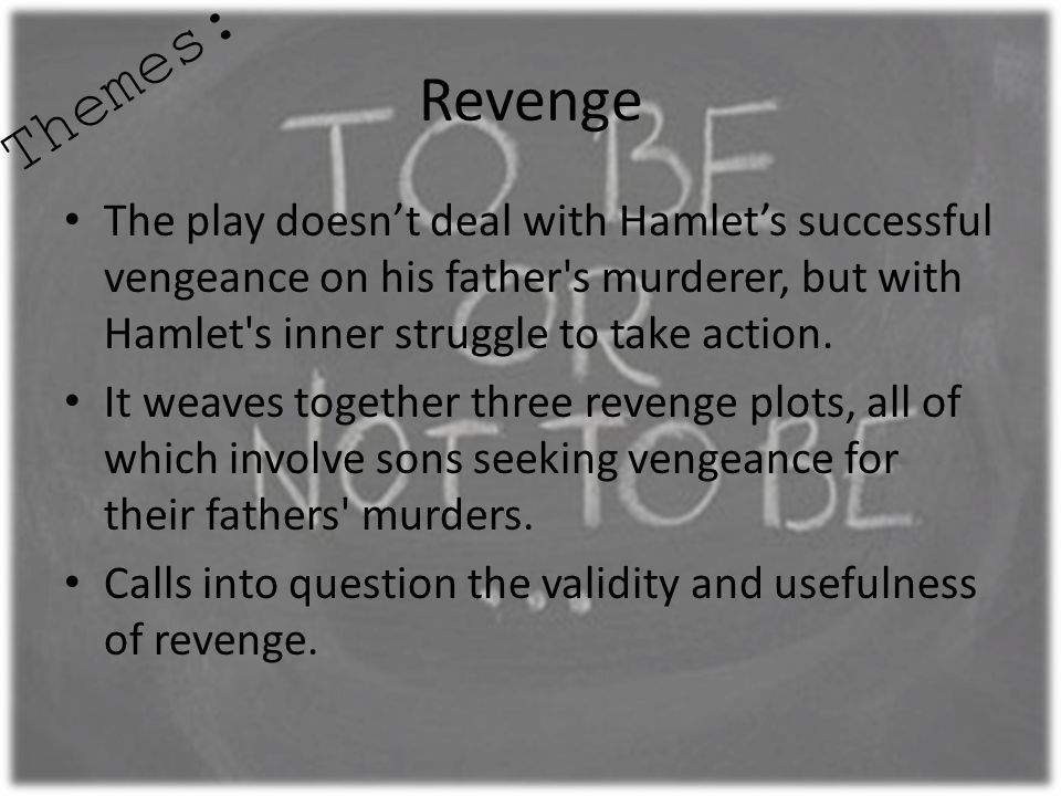 Themes: Revenge. The play doesn't deal with Hamlet's successful vengeance on his father s murderer, but with Hamlet s inner struggle to take action.