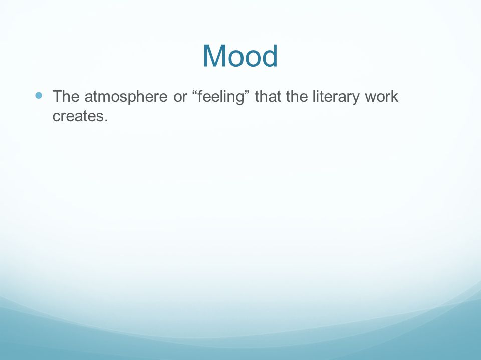 Mood The atmosphere or feeling that the literary work creates.