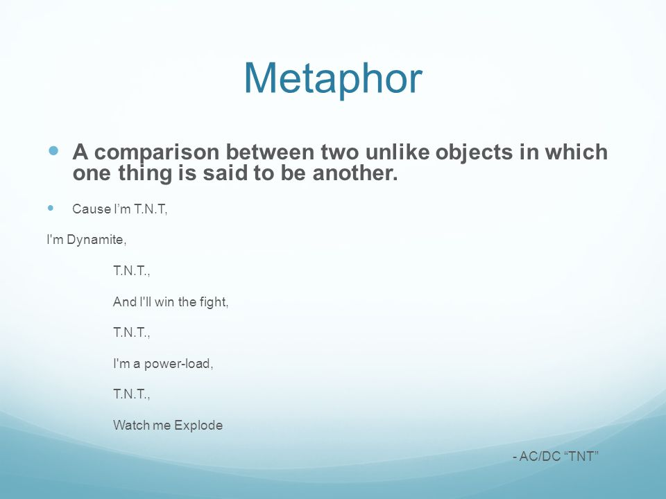 Metaphor A comparison between two unlike objects in which one thing is said to be another. Cause I'm T.N.T,
