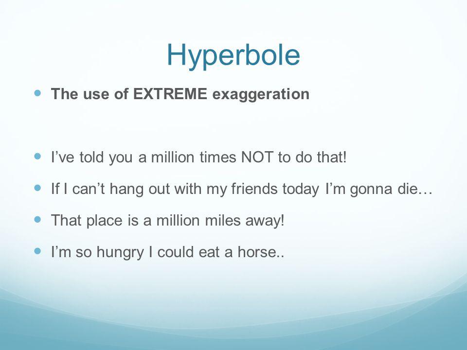 Hyperbole The use of EXTREME exaggeration