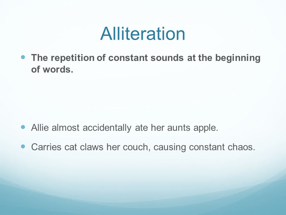 Alliteration The repetition of constant sounds at the beginning of words. Allie almost accidentally ate her aunts apple.