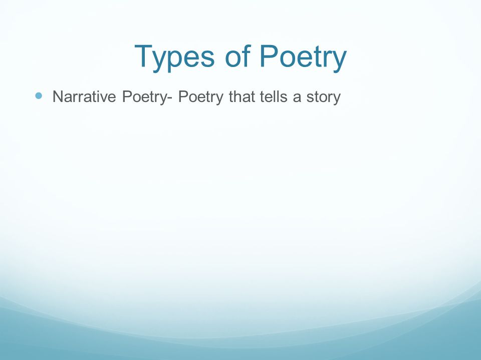 Types of Poetry Narrative Poetry- Poetry that tells a story