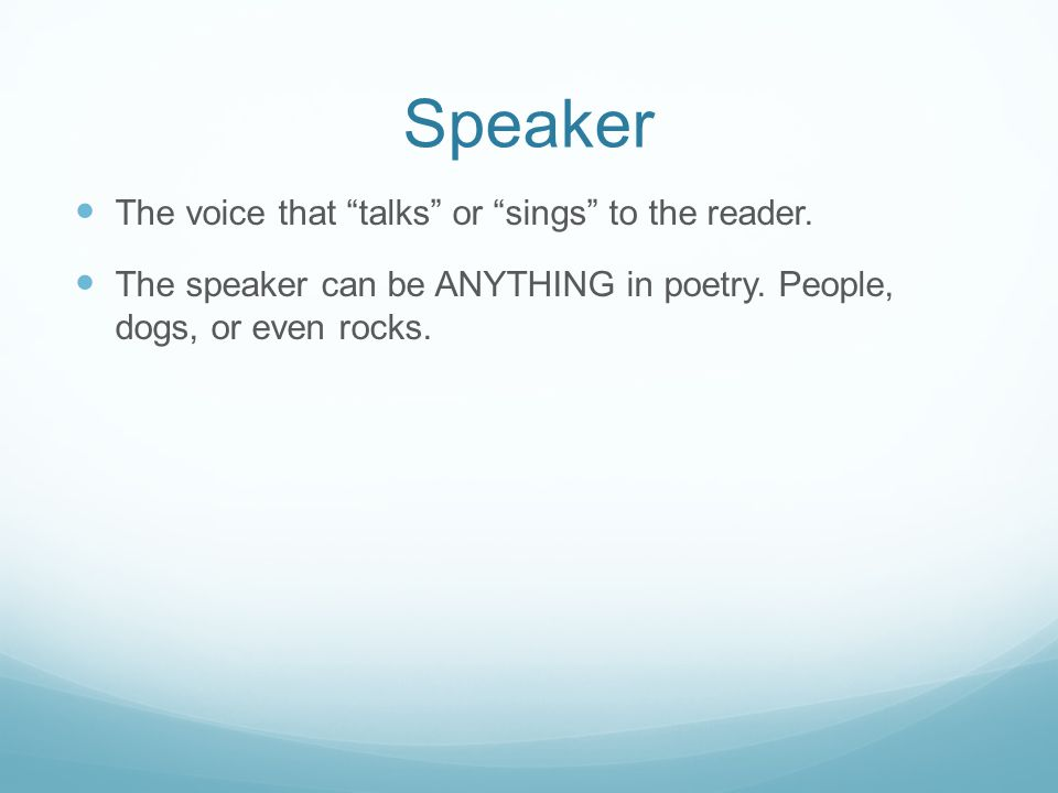 Speaker The voice that talks or sings to the reader.