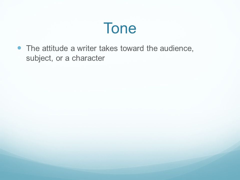 Tone The attitude a writer takes toward the audience, subject, or a character