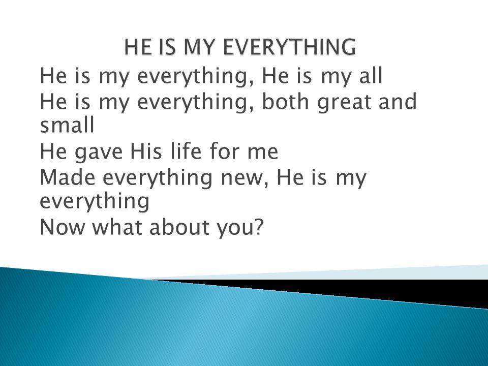 HE IS MY EVERYTHING He is my everything, He is my all. He is my everything, both great and small.