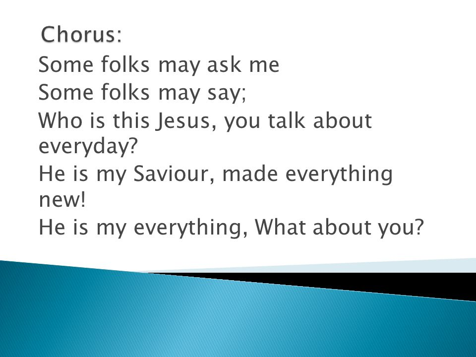 Chorus: Some folks may ask me. Some folks may say; Who is this Jesus, you talk about everyday He is my Saviour, made everything new!