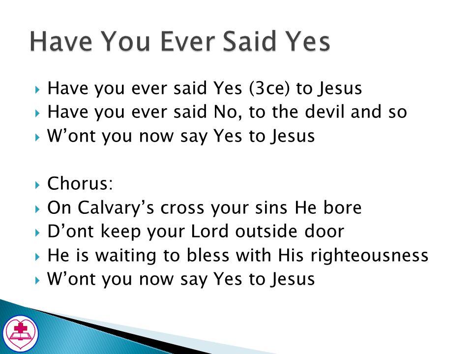 Have You Ever Said Yes Have you ever said Yes (3ce) to Jesus