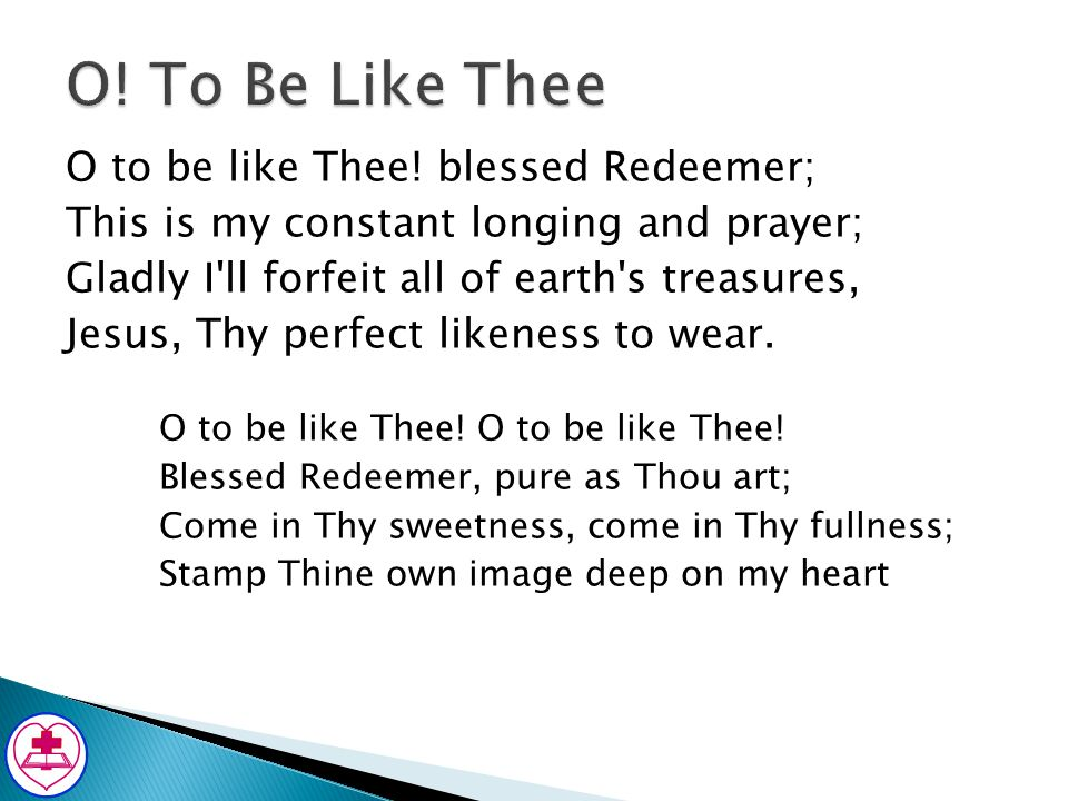 O! To Be Like Thee O to be like Thee! blessed Redeemer;