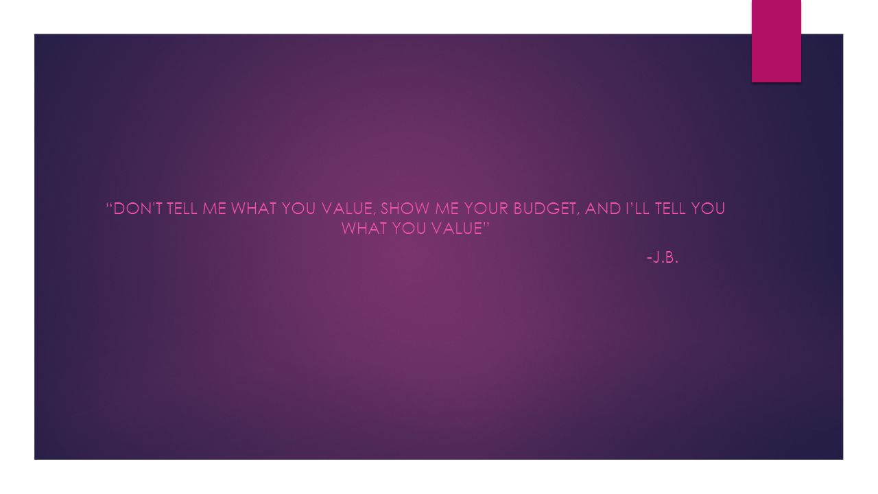don t TELL ME WHAT YOU VALUE, SHOW ME YOUR BUDGET, AND I'LL TELL YOU WHAT YOU VALUE