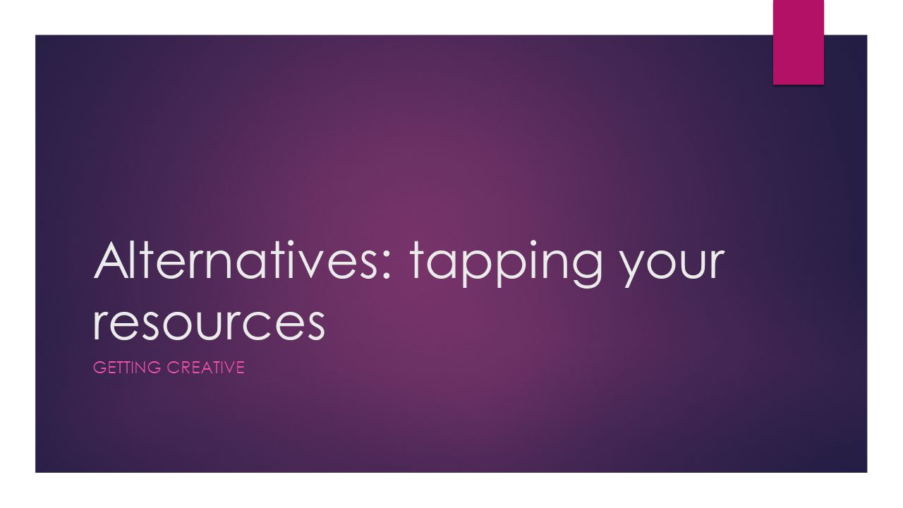 Alternatives: tapping your resources