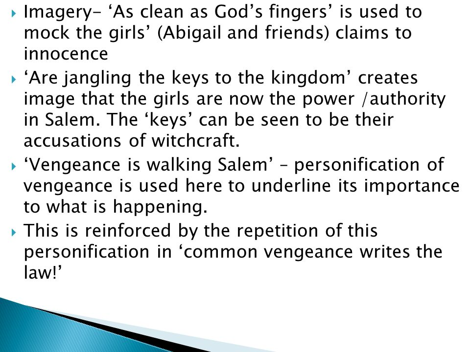 Imagery- 'As clean as God's fingers' is used to mock the girls' (Abigail and friends) claims to innocence