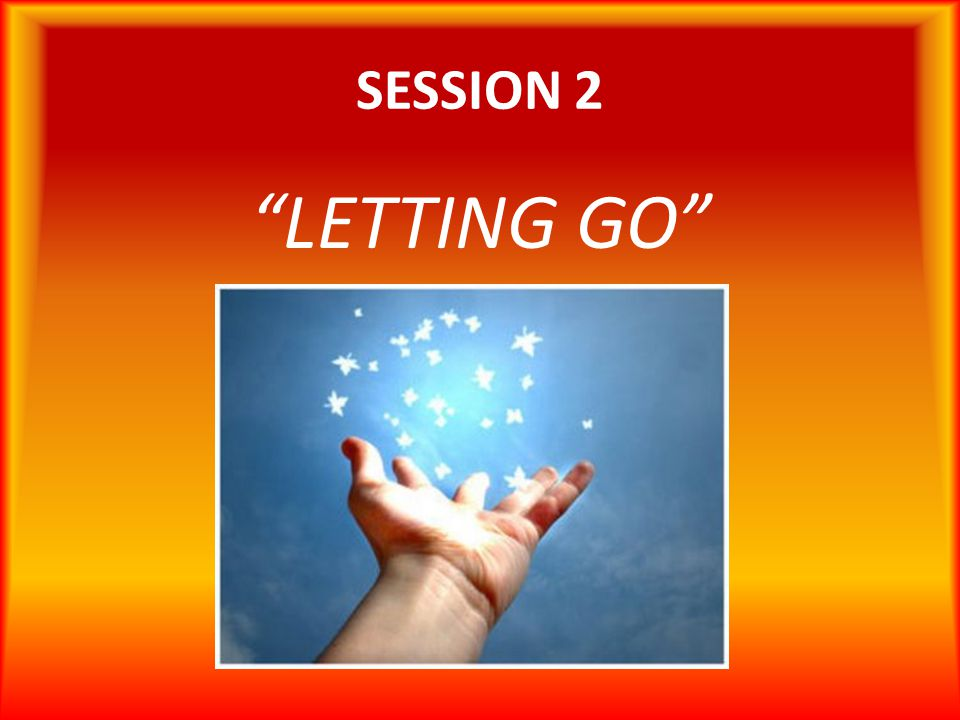 SESSION 2 LETTING GO