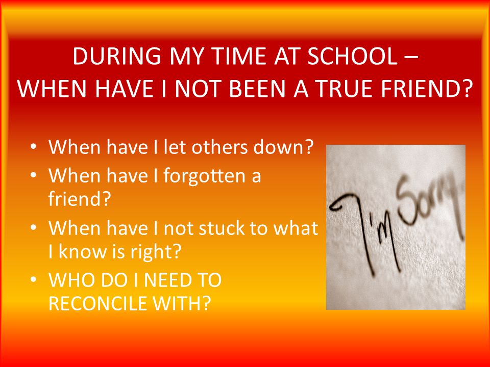 DURING MY TIME AT SCHOOL – WHEN HAVE I NOT BEEN A TRUE FRIEND