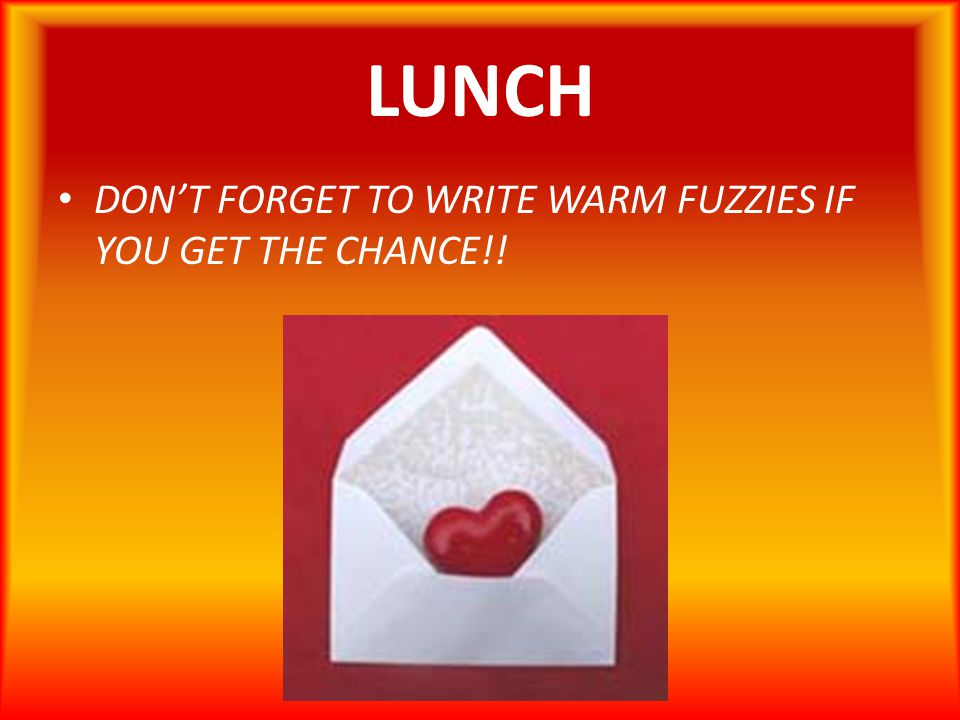 LUNCH DON'T FORGET TO WRITE WARM FUZZIES IF YOU GET THE CHANCE!!