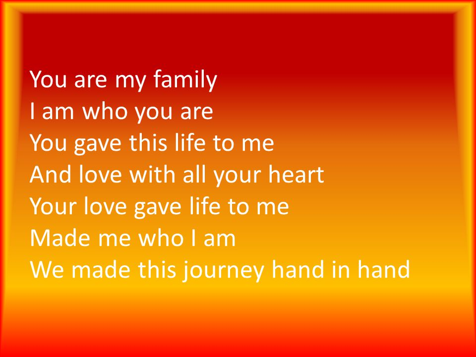 You are my family I am who you are You gave this life to me And love with all your heart Your love gave life to me Made me who I am We made this journey hand in hand