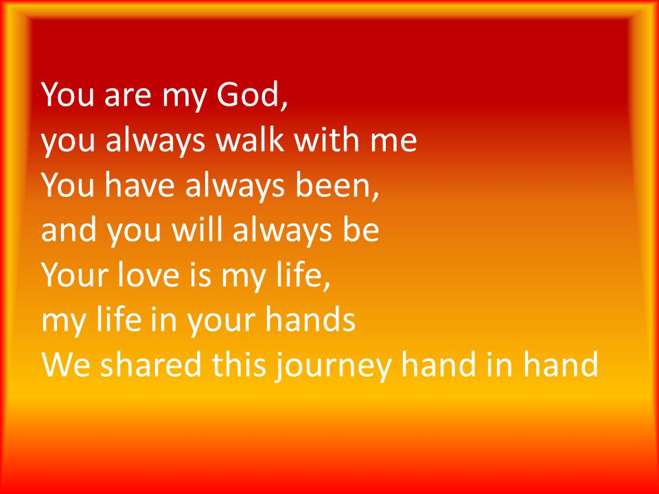 You are my God, you always walk with me You have always been, and you will always be Your love is my life, my life in your hands We shared this journey hand in hand