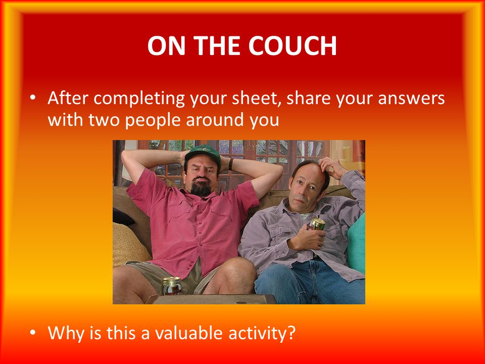 ON THE COUCH After completing your sheet, share your answers with two people around you.