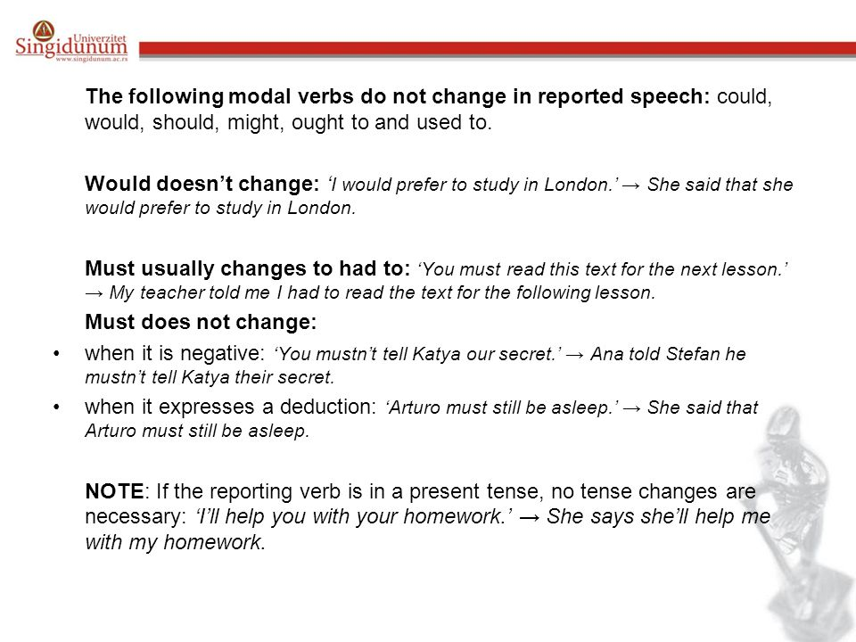 The following modal verbs do not change in reported speech: could, would, should, might, ought to and used to.