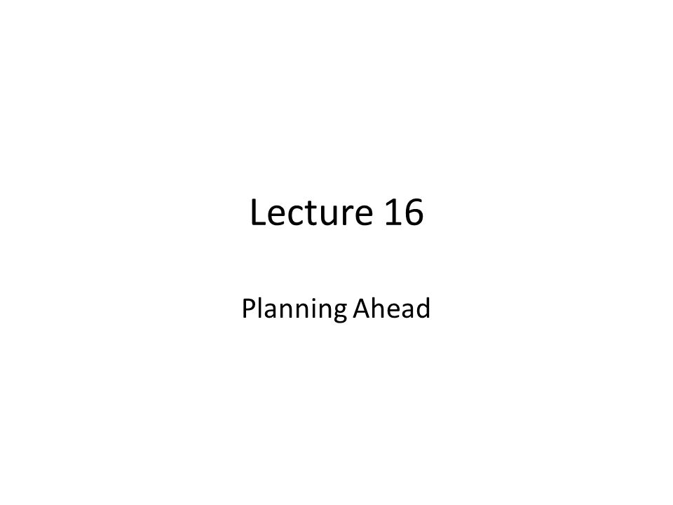 Lecture 16 Planning Ahead
