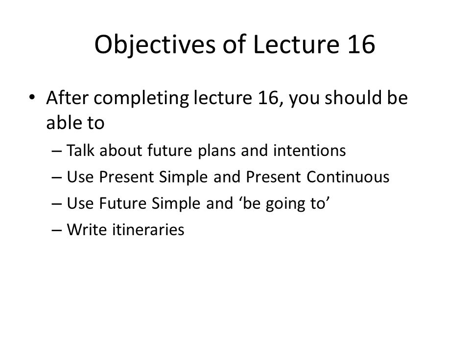 Objectives of Lecture 16 After completing lecture 16, you should be able to. Talk about future plans and intentions.