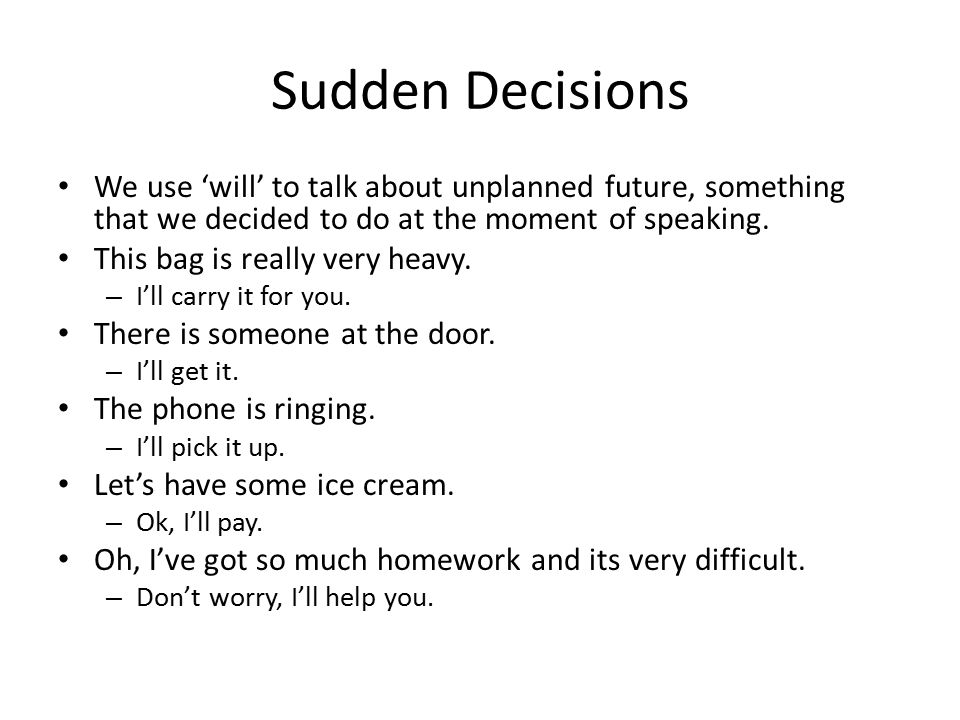 Sudden Decisions We use 'will' to talk about unplanned future, something that we decided to do at the moment of speaking.