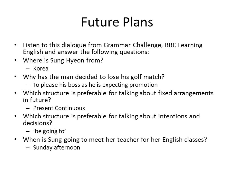 Future Plans Listen to this dialogue from Grammar Challenge, BBC Learning English and answer the following questions: