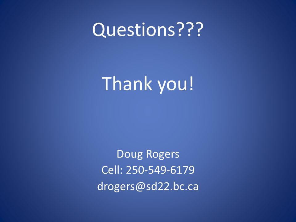 Questions Thank you! Doug Rogers Cell: 250-549-6179