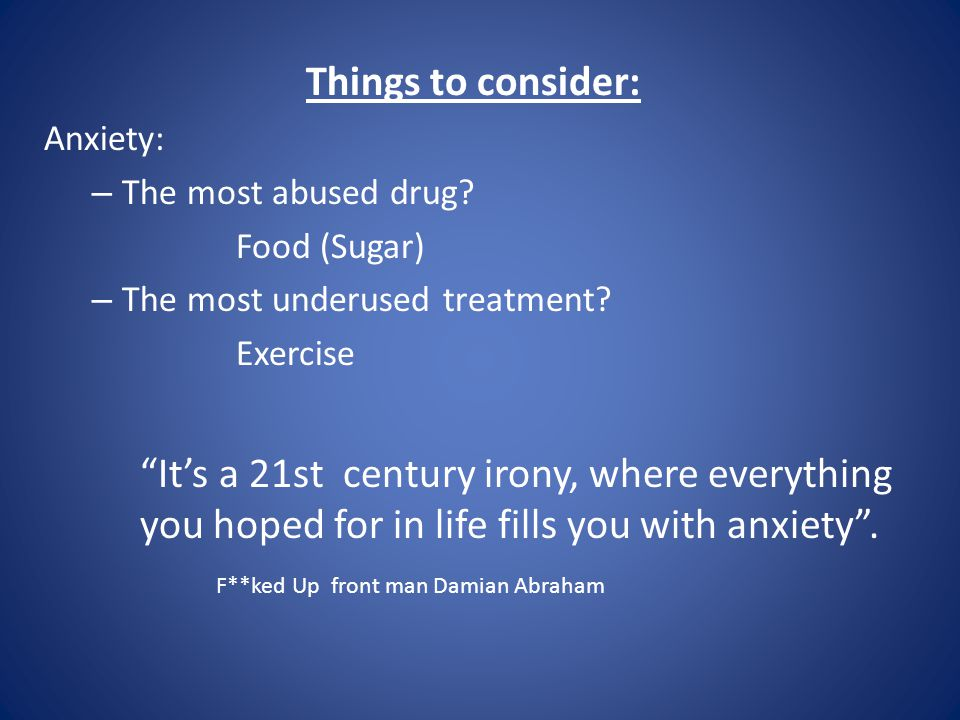 Things to consider: Anxiety: The most abused drug Food (Sugar) The most underused treatment Exercise.