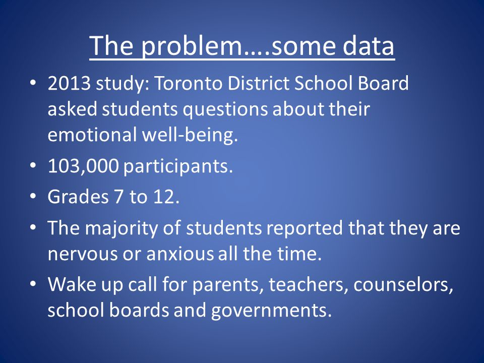 The problem….some data 2013 study: Toronto District School Board asked students questions about their emotional well-being.