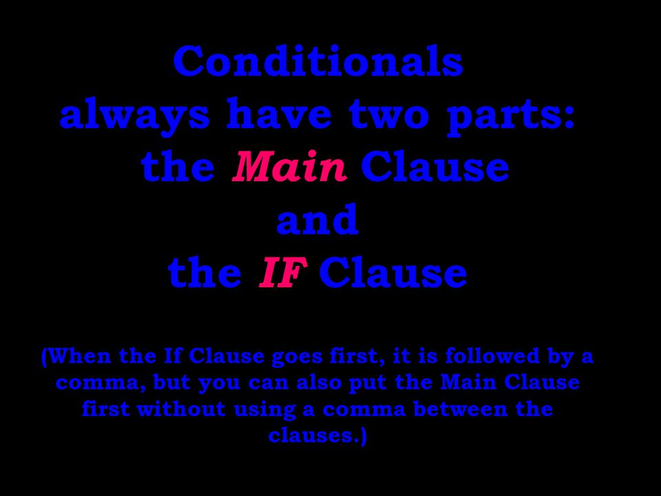 Conditionals always have two parts: the Main Clause and