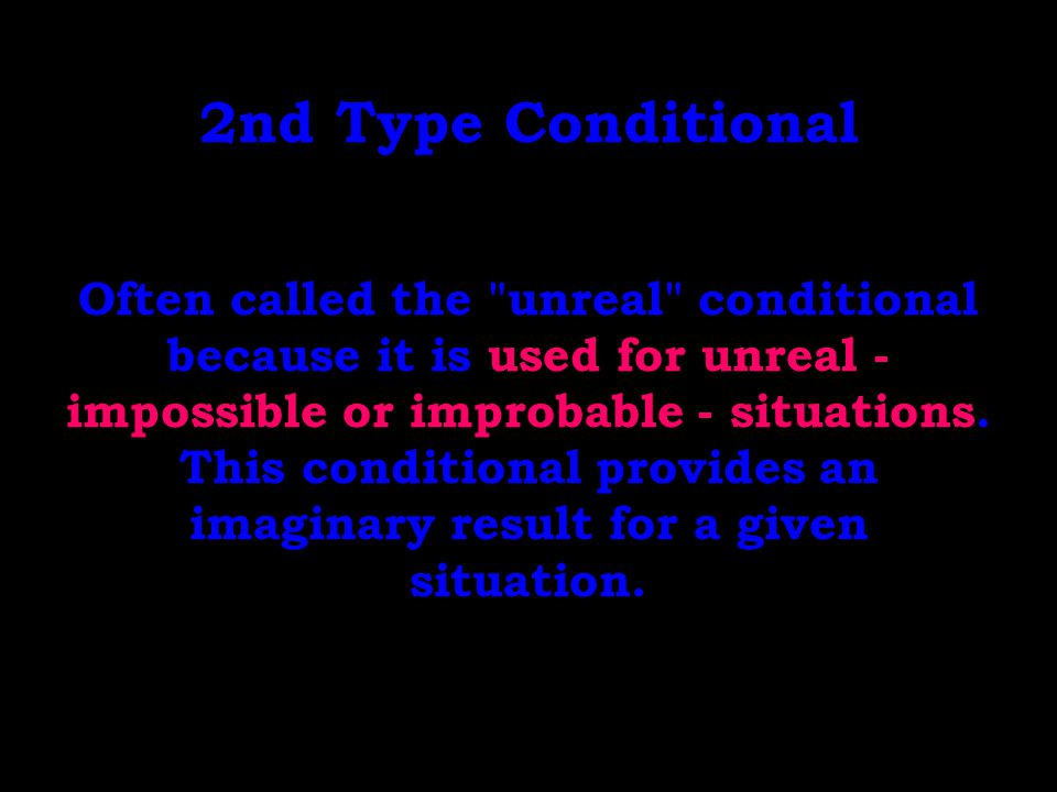 2nd Type Conditional Often called the unreal conditional because it is used for unreal - impossible or improbable - situations.