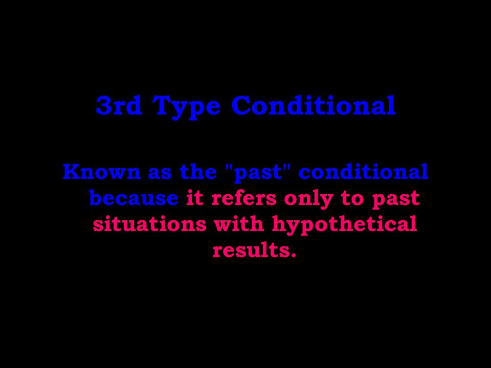 3rd Type Conditional Known as the past conditional because it refers only to past situations with hypothetical results.