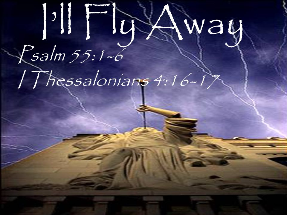 I'll Fly Away Psalm 55:1-6 I Thessalonians 4:16-17