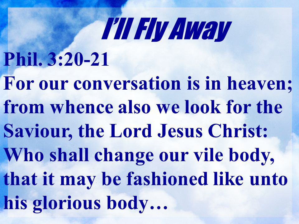 I'll Fly Away Phil. 3:20-21.