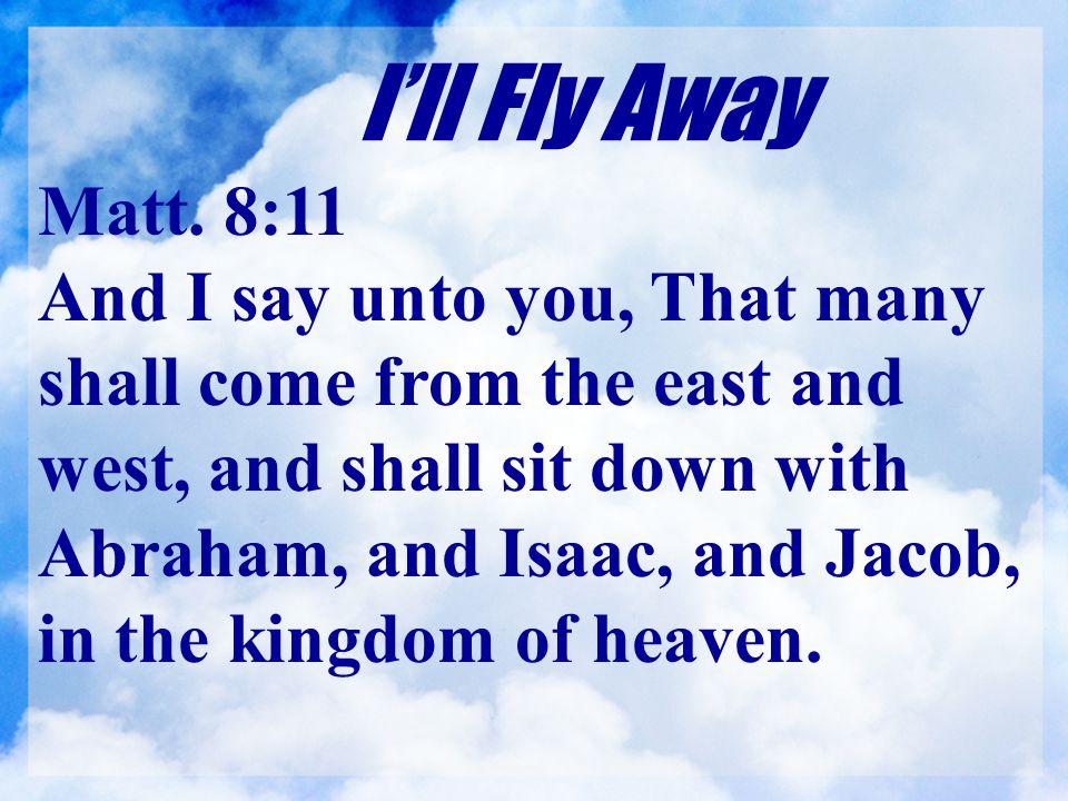 I'll Fly Away Matt. 8:11.