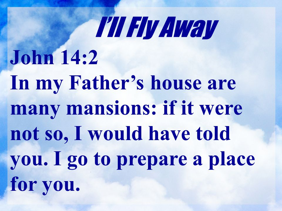 I'll Fly Away John 14:2. In my Father's house are many mansions: if it were not so, I would have told you. I go to prepare a place for you.